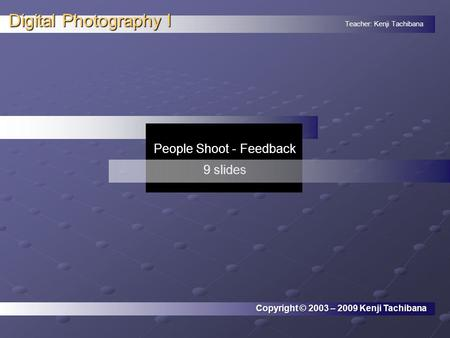 Teacher: Kenji Tachibana Digital Photography I. People Shoot - Feedback 9 slides Copyright © 2003 – 2009 Kenji Tachibana.