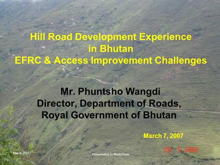 March 2007 Presentation to World Bank Hill Road Development Experience in Bhutan EFRC & Access Improvement Challenges Mr. Phuntsho Wangdi Director, Department.