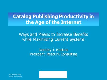 © Copyright 2001, ResourX Consulting Catalog Publishing Productivity in the Age of the Internet Ways and Means to Increase Benefits while Maximizing Current.