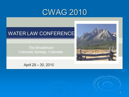 1 CWAG 2010 WATER LAW CONFERENCE The Broadmoor Colorado Springs, Colorado April 29 – 30, 2010.