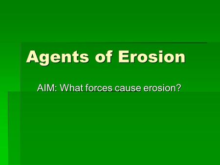AIM: What forces cause erosion?