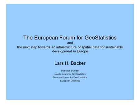 The European Forum for GeoStatistics and the next step towards an infrastructure of spatial data for sustainable development in Europe Lars H. Backer