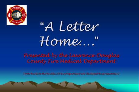 """ A Letter Home…. "" Presented by the Lawrence-Douglas County Fire Medical Department (With thanks to the Boulder, CO Fire Department who developed this."
