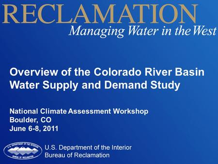 Overview of the Colorado River Basin Water Supply and Demand Study National Climate Assessment Workshop Boulder, CO June 6-8, 2011.
