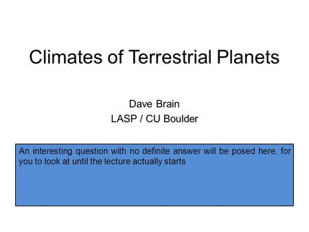 Climates of Terrestrial Planets Dave Brain LASP / CU Boulder Do magnetic fields affect planet surfaces? Do magnetic fields affect atmospheres? Do magnetic.