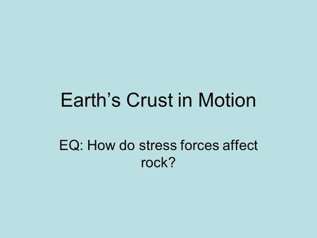 Earth's Crust in Motion EQ: How do stress forces affect rock?