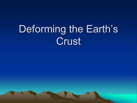 Deforming the Earth's Crust. Deformation Stress is the amount of force per unit area on a given material The process by which the shape of a rock changes.