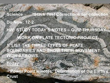 Science *Stack Test Corrections for collection - Do Now: 12-2 HW: STUDY TODAY'S NOTES – QUIZ THURSDAY WORK ON PLATE TECTONIC PROJECT 1. LIST THE THREE.