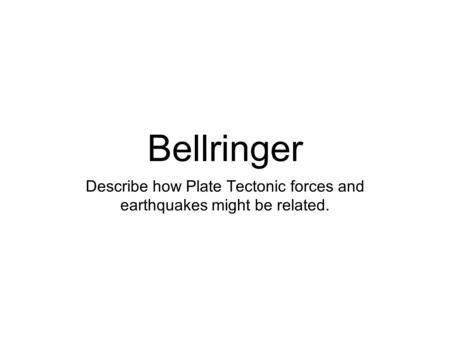 Bellringer Describe how Plate Tectonic forces and earthquakes might be related.