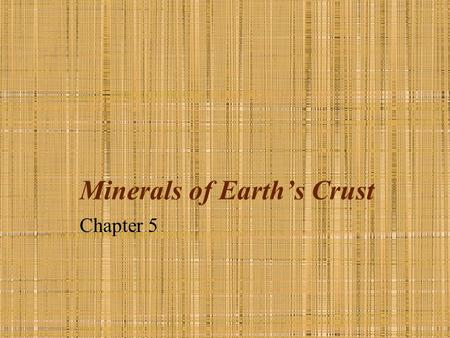 Minerals of Earth's Crust Chapter 5. What is a mineral? A natural, usually inorganic solid that has a characteristic chemical composition, an orderly.