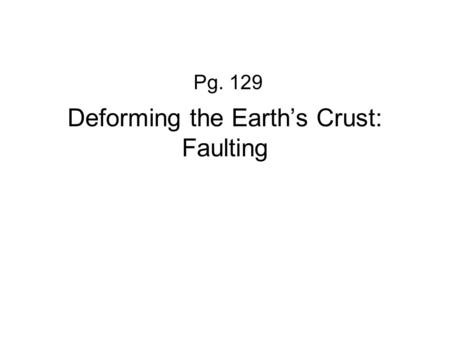 Deforming the Earth's Crust: Faulting Pg. 129 What is a FAULT? When rock layers BREAK when stress is applied One block of rock slides relative to another.