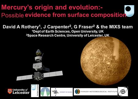 Mercury's origin and evolution:- Likely evidence from surface composition David A Rothery 1, J Carpenter 2, G Fraser 2 & the MIXS team 1 Dept of Earth.