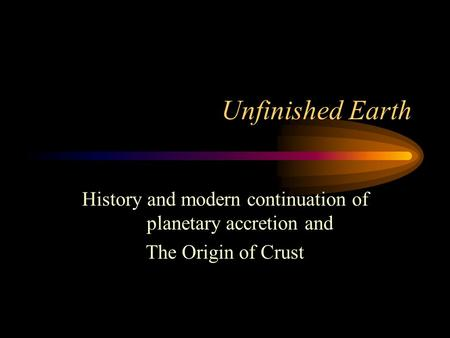 Unfinished Earth History and modern continuation of planetary accretion and The Origin of Crust.