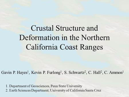 Crustal Structure and Deformation in the Northern California Coast Ranges Gavin P. Hayes 1, Kevin P. Furlong 1, S. Schwartz 2, C. Hall 2, C. Ammon 1 1.