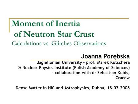Moment of Inertia of Neutron Star Crust Calculations vs. Glitches Observations Joanna Porębska Jagiellonian University – prof. Marek Kutschera & Nuclear.