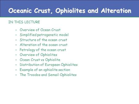 Oceanic Crust, Ophiolites and Alteration IN THIS LECTURE –Overview of Ocean Crust –Simplified petrogenetic model –Structure of the ocean crust –Alteration.