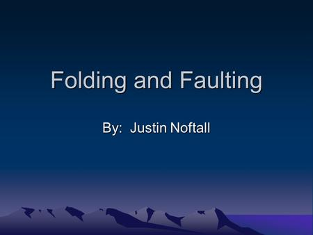 Folding and Faulting By: Justin Noftall. Folds A fold is when the earth's crust is pushed up from its sides. There are six types of folds that may occur: