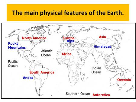 The main physical features of the Earth. 1 Atlantic Ocean Indian Ocean Pacific Ocean Southern Ocean North America South America Africa Europe Asia Oceania.