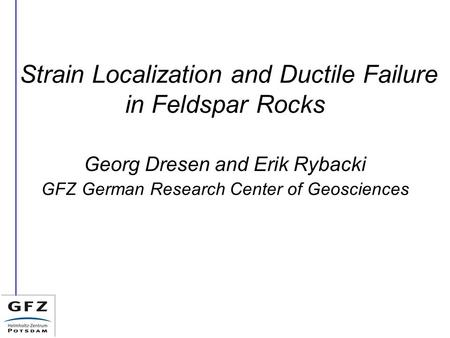 Strain Localization and Ductile Failure in Feldspar Rocks Georg Dresen and Erik Rybacki GFZ German Research Center of Geosciences.