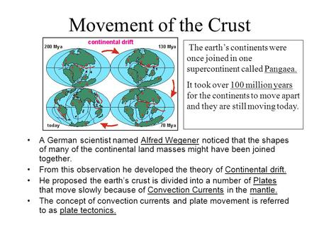 Movement of the Crust A German scientist named Alfred Wegener noticed that the shapes of many of the continental land masses might have been joined together.