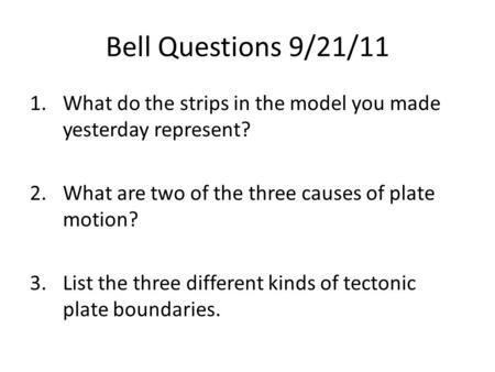 Bell Questions 9/21/11 1.What do the strips in the model you made yesterday represent? 2.What are two of the three causes of plate motion? 3.List the three.