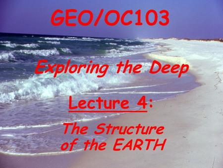 Exploring the Deep GEO/OC103 Lecture 4: The Structure of the EARTH.