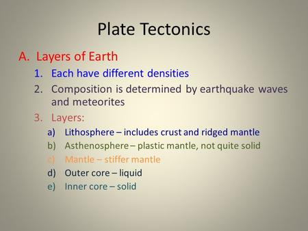 Plate Tectonics A. Layers of Earth 1.Each have different densities 2.Composition is determined by earthquake waves and meteorites 3.Layers: a)Lithosphere.