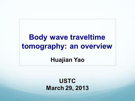 Body wave traveltime tomography: an overview Huajian Yao USTC March 29, 2013.