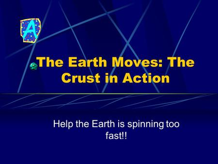 The Earth Moves: The Crust in Action Help the Earth is spinning too fast!!