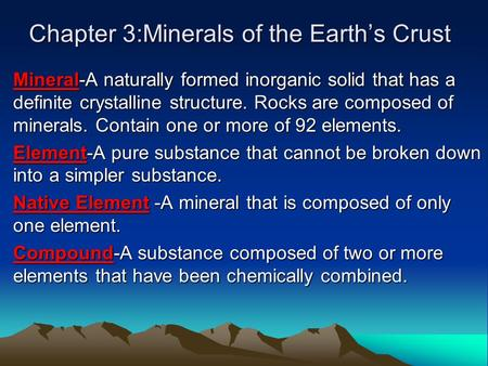 Chapter 3:Minerals of the Earth's Crust Mineral-A naturally formed inorganic solid that has a definite crystalline structure. Rocks are composed of minerals.