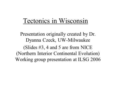 Tectonics in Wisconsin Presentation originally created by Dr. Dyanna Czeck, UW-Milwaukee (Slides #3, 4 and 5 are from NICE (Northern Interior Continental.