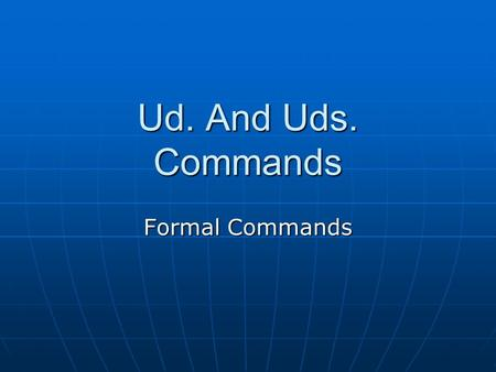 Ud. And Uds. Commands Formal Commands. ¿Recuerdan?  Commands are used when ordering, or telling someone to do something. Shut the door. Open the window.
