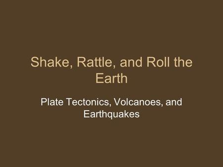 Shake, Rattle, and Roll the Earth Plate Tectonics, Volcanoes, and Earthquakes.