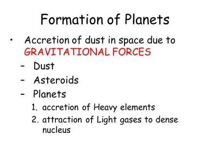 Formation of Planets Accretion of dust in space due to GRAVITATIONAL FORCES –Dust –Asteroids –Planets 1.accretion of Heavy elements 2.attraction of Light.