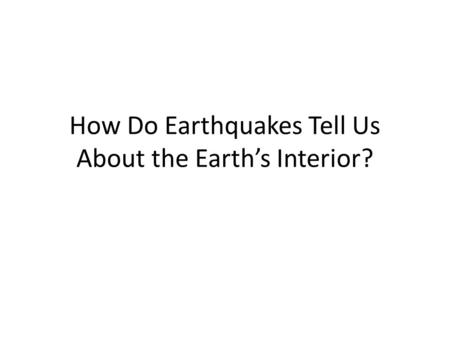 How Do Earthquakes Tell Us About the Earth's Interior?