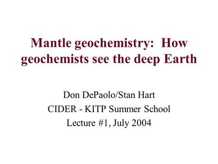 Mantle geochemistry: How geochemists see the deep Earth Don DePaolo/Stan Hart CIDER - KITP Summer School Lecture #1, July 2004.