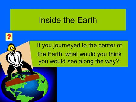 Inside the Earth If you journeyed to the center of the Earth, what would you think you would see along the way? ?