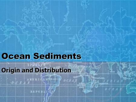 Ocean Sediments Origin and Distribution. Continental Margins and Ocean Basins Review from last week Shape of ocean floorShape of ocean floor Continental.