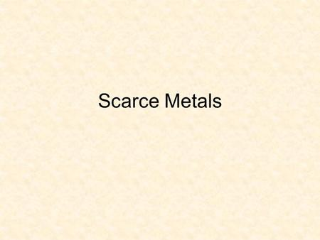 Scarce Metals. The geochemically scarce metals are the enzymes of industry. It is their special properties that have led to such technological marvels.