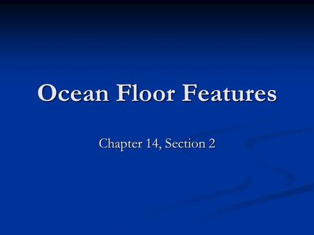 Ocean Floor Features Chapter 14, Section 2.