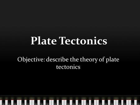 Objective: describe the theory of plate tectonics