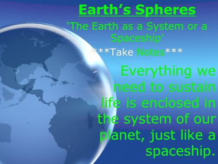 Everything we need to sustain life is enclosed in the system of our planet, just like a spaceship. Earth's Spheres 'The Earth as a System or a Spaceship'