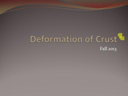 Fall 2013. How the Crust is Deformed Deformation- the bending, tilting, and breaking of the earth's crust Major cause- plate tectonics Plate movement.
