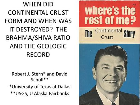 WHEN DID CONTINENTAL CRUST FORM AND WHEN WAS IT DESTROYED? THE BRAHMA/SHIVA RATIO AND THE GEOLOGIC RECORD Robert J. Stern* and David Scholl** *University.