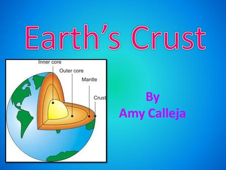 By Amy Calleja. Earth is made up of many different rocks. There is the crust, the mantle, the outer core and the inner core.