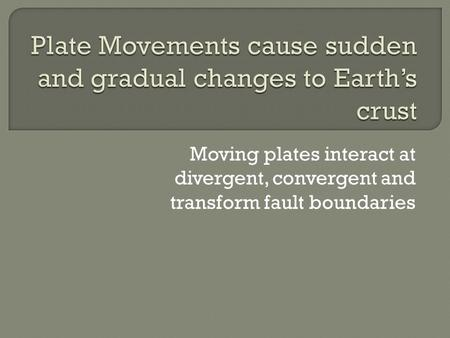 Moving plates interact at divergent, convergent and transform fault boundaries.
