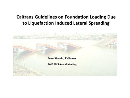 Caltrans Guidelines on Foundation Loading Due to Liquefaction Induced Lateral Spreading Tom Shantz, Caltrans 2010 PEER Annual Meeting.