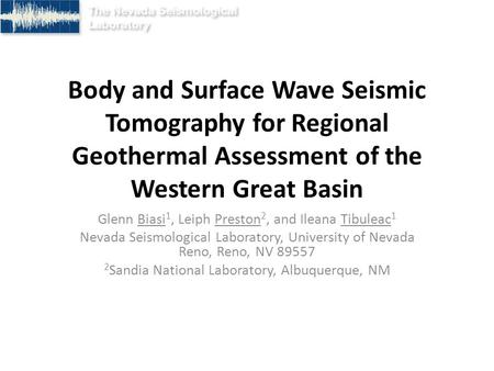 Body and Surface Wave Seismic Tomography for Regional Geothermal Assessment of the Western Great Basin Glenn Biasi 1, Leiph Preston 2, and Ileana Tibuleac.
