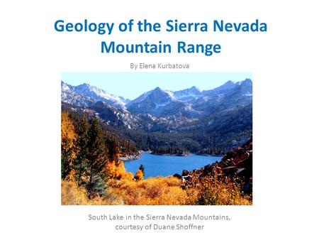 Geology of the Sierra Nevada Mountain Range By Elena Kurbatova South Lake in the Sierra Nevada Mountains, courtesy of Duane Shoffner.