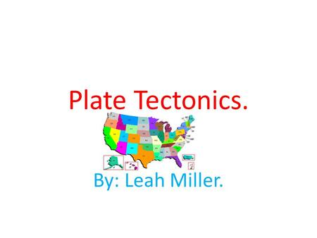 Plate Tectonics. By: Leah Miller..